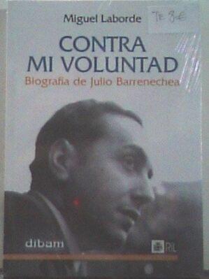 Contra Mi Voluntad: Biografia De Julio Barrenechea