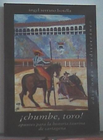 Chumbe, Toro!: Apuntes Para La Historia Taurina De Cartagena