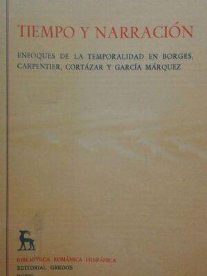 Tiempo Y Narracion: Enfoques De La Temporalidad En Borges, Carpentier, Cortazar Y Garcia Marquez