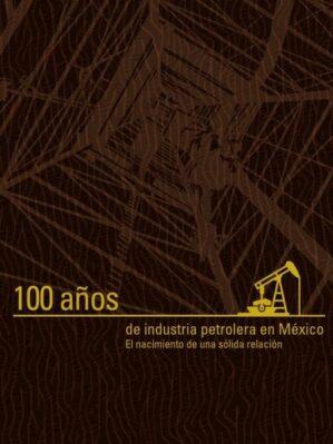 100 años de industria petrolera en México : el nacimiento de una sólida relación