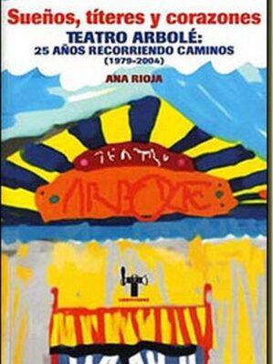 Sueños, títeres y corazones. Teatro Arbolé: 25 años recorriendo caminos (1979-2004)