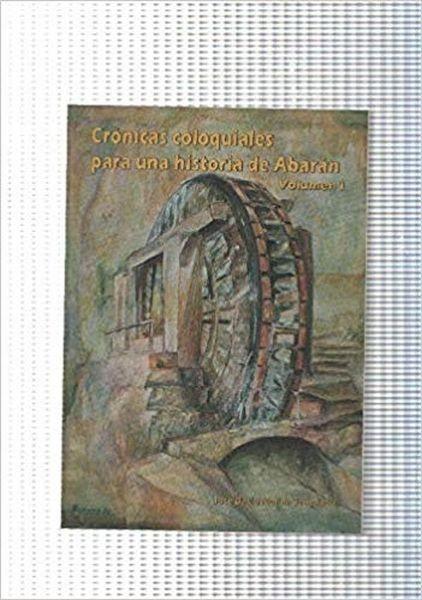 Cronicas Coloquiales Para Una Historia De Abaran. Volumen 1
